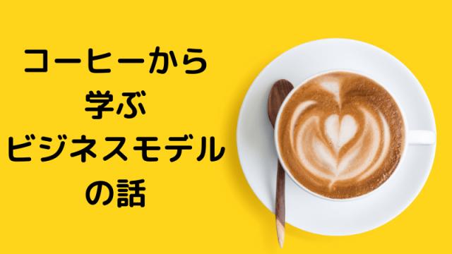 コーヒーから 学ぶ ビジネスモデル の話